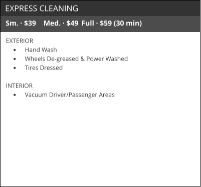EXPRESS CLEANING Sm. · $39	Med. · $49	Full · $59 (30 min) EXTERIOR •	Hand Wash •	Wheels De-greased & Power Washed •	Tires Dressed  INTERIOR •	Vacuum Driver/Passenger Areas